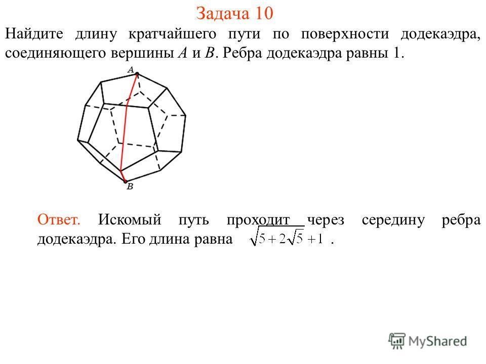 Задача 10 Найдите длину кратчайшего пути по поверхности додекаэдра, соединяющего вершины A и B. Ребра додекаэдра равны 1. Ответ. Искомый путь проходит через середину ребра додекаэдра. Его длина равна.