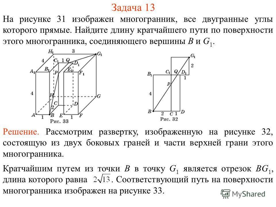 Задача 13 На рисунке 31 изображен многогранник, все двугранные углы которого прямые. Найдите длину кратчайшего пути по поверхности этого многогранника, соединяющего вершины B и G 1. Решение. Рассмотрим развертку, изображенную на рисунке 32, состоящую