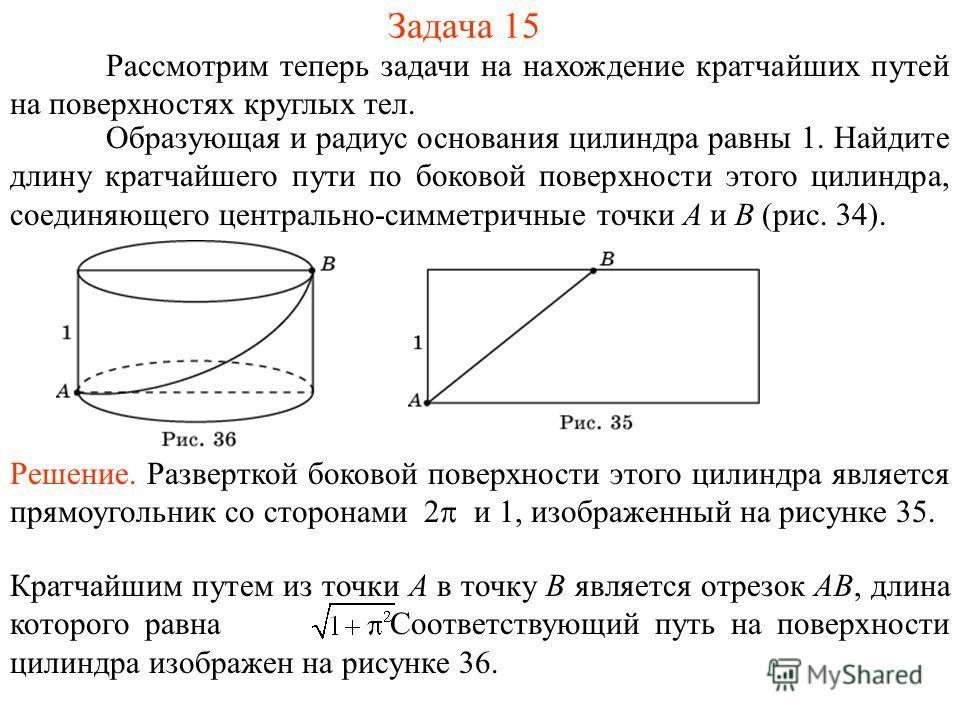 Задача 15 Рассмотрим теперь задачи на нахождение кратчайших путей на поверхностях круглых тел. Образующая и радиус основания цилиндра равны 1. Найдите длину кратчайшего пути по боковой поверхности этого цилиндра, соединяющего центрально-симметричные