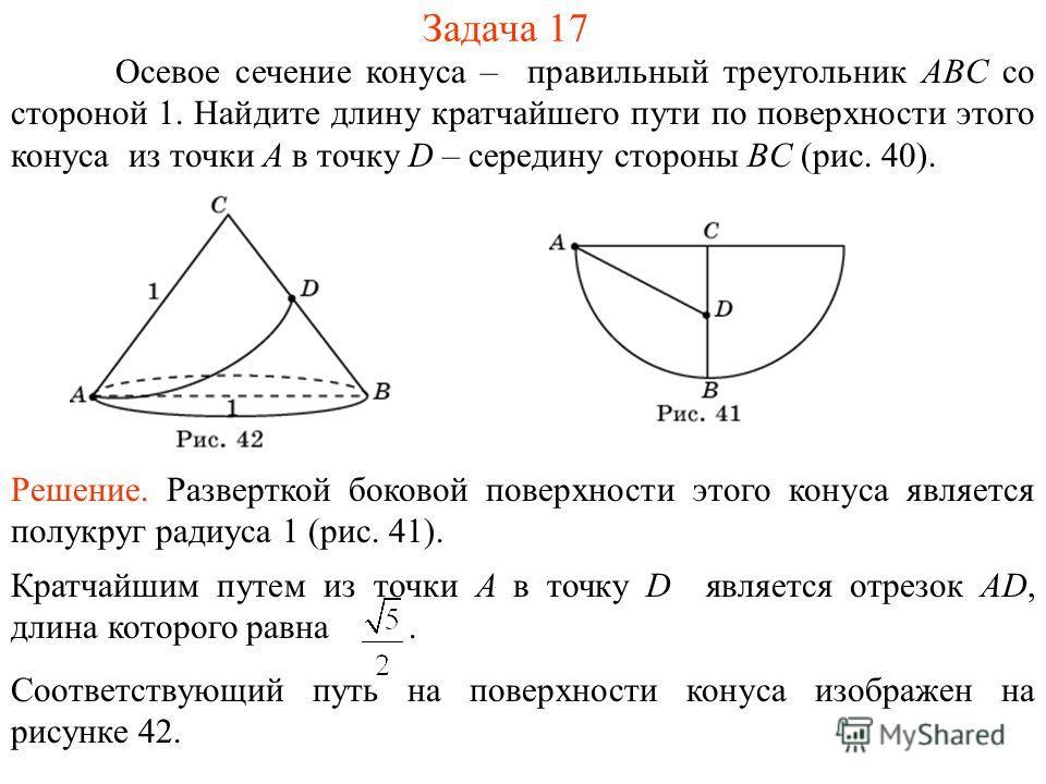 Задача 17 Осевое сечение конуса – правильный треугольник ABC со стороной 1. Найдите длину кратчайшего пути по поверхности этого конуса из точки A в точку D – середину стороны BC (рис. 40). Решение. Разверткой боковой поверхности этого конуса является