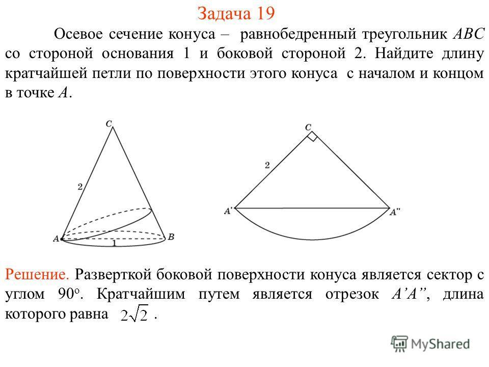 Задача 19 Осевое сечение конуса – равнобедренный треугольник ABC со стороной основания 1 и боковой стороной 2. Найдите длину кратчайшей петли по поверхности этого конуса с началом и концом в точке A. Решение. Разверткой боковой поверхности конуса явл