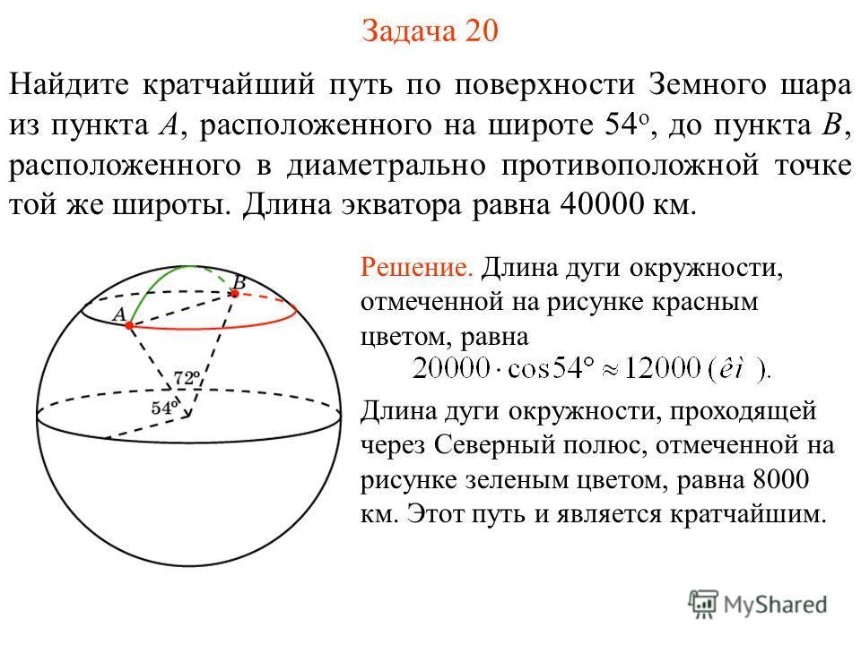 Задача 20 Найдите кратчайший путь по поверхности Земного шара из пункта A, расположенного на широте 54 о, до пункта B, расположенного в диаметрально противоположной точке той же широты. Длина экватора равна 40000 км. Решение. Длина дуги окружности, о
