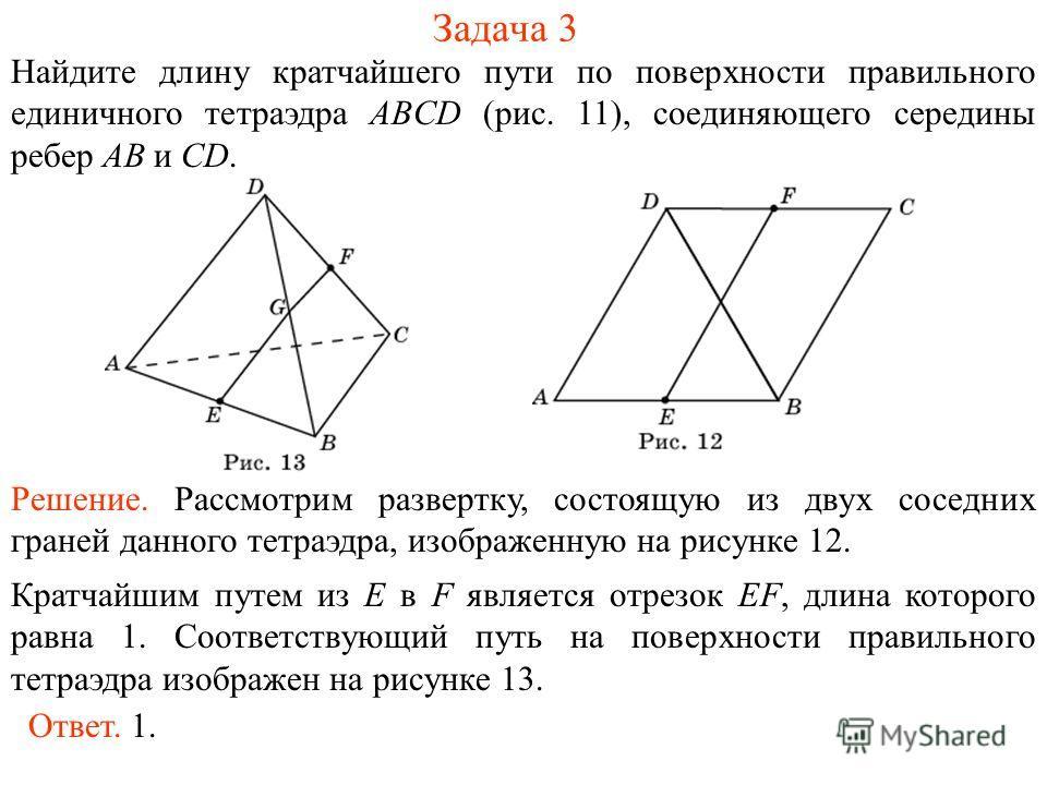 Задача 3 Найдите длину кратчайшего пути по поверхности правильного единичного тетраэдра ABCD (рис. 11), соединяющего середины ребер AB и CD. Решение. Рассмотрим развертку, состоящую из двух соседних граней данного тетраэдра, изображенную на рисунке 1