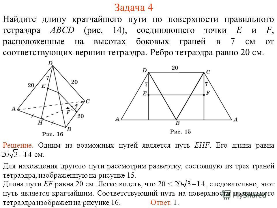 Задача 4 Найдите длину кратчайшего пути по поверхности правильного тетраэдра ABCD (рис. 14), соединяющего точки E и F, расположенные на высотах боковых граней в 7 см от соответствующих вершин тетраэдра. Ребро тетраэдра равно 20 см. Решение. Одним из