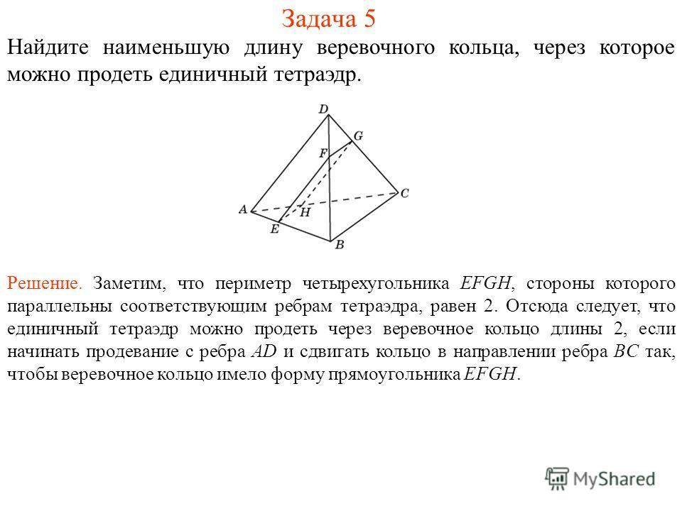 Задача 5 Найдите наименьшую длину веревочного кольца, через которое можно продеть единичный тетраэдр. Решение. Заметим, что периметр четырехугольника EFGH, стороны которого параллельны соответствующим ребрам тетраэдра, равен 2. Отсюда следует, что ед