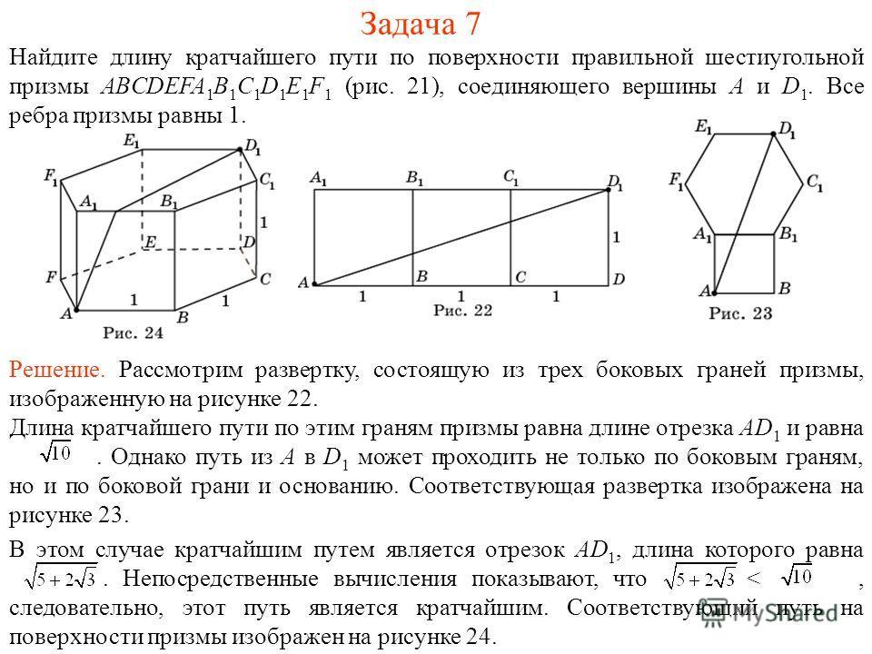 Задача 7 Найдите длину кратчайшего пути по поверхности правильной шестиугольной призмы ABCDEFA 1 B 1 C 1 D 1 E 1 F 1 (рис. 21), соединяющего вершины A и D 1. Все ребра призмы равны 1. Решение. Рассмотрим развертку, состоящую из трех боковых граней пр