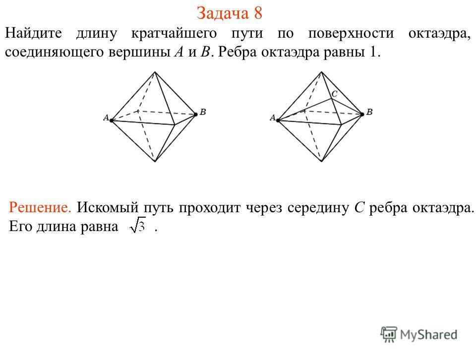 Задача 8 Найдите длину кратчайшего пути по поверхности октаэдра, соединяющего вершины A и B. Ребра октаэдра равны 1. Решение. Искомый путь проходит через середину C ребра октаэдра. Его длина равна.