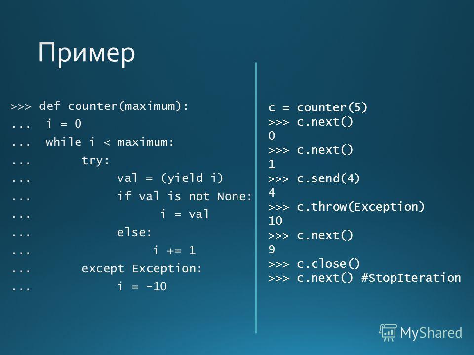 c = counter(5) >>> c.next() 0 >>> c.next() 1 >>> c.send(4) 4 >>> c.throw(Exception) 10 >>> c.next() 9 >>> c.close() >>> c.next() #StopIteration