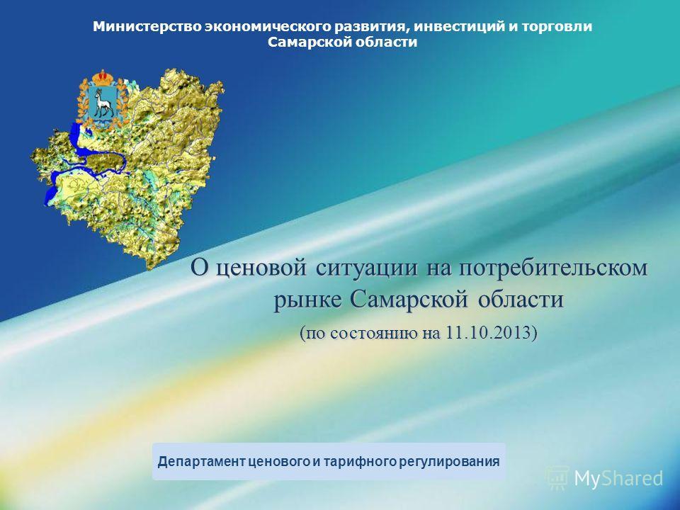 LOGO Министерство экономического развития, инвестиций и торговли Самарской области О ценовой ситуации на потребительском рынке Самарской области (по состоянию на 11.10.2013) Департамент ценового и тарифного регулирования