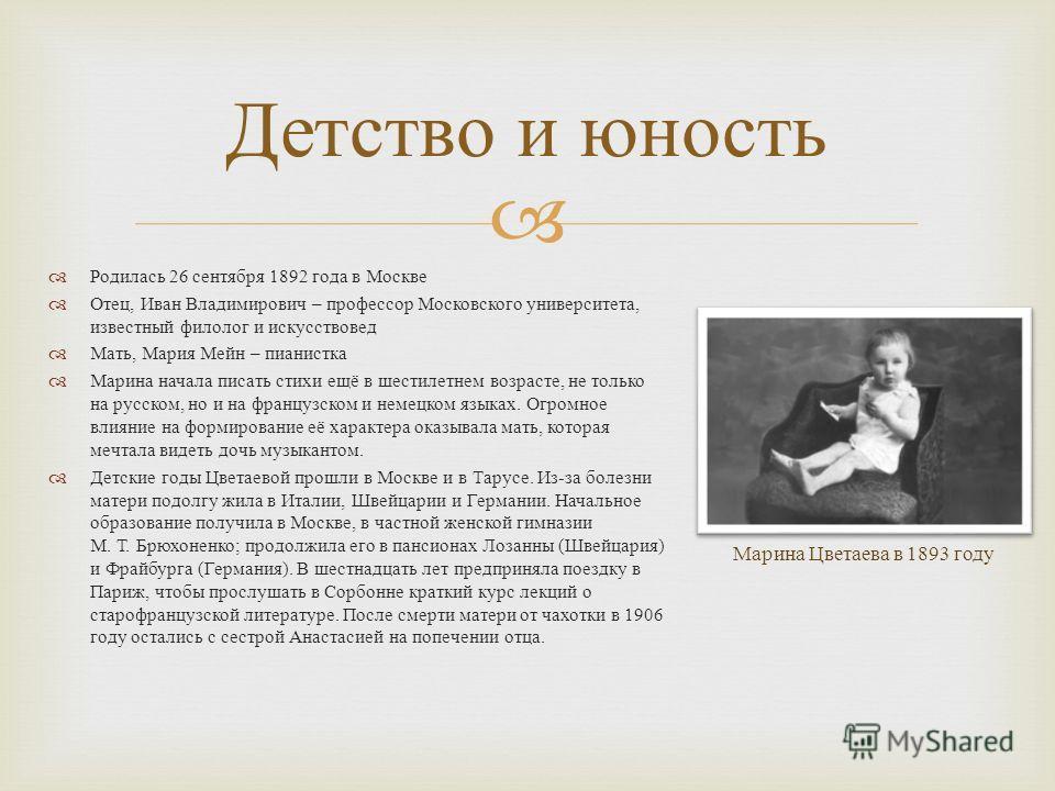 Детство и юность Родилась 26 сентября 1892 года в Москве Отец, Иван Владимирович – профессор Московского университета, известный филолог и искусствовед Мать, Мария Мейн – пианистка Марина начала писать стихи ещё в шестилетнем возрасте, не только на р