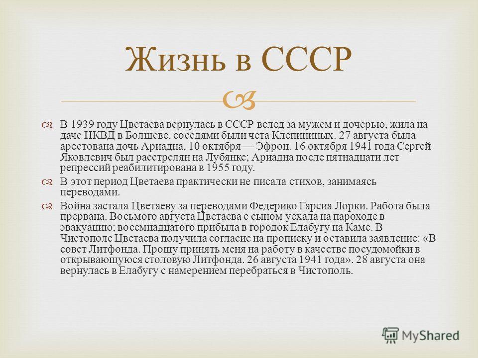 В 1939 году Цветаева вернулась в СССР вслед за мужем и дочерью, жила на даче НКВД в Болшеве, соседями были чета Клепининых. 27 августа была арестована дочь Ариадна, 10 октября Эфрон. 16 октября 1941 года Сергей Яковлевич был расстрелян на Лубянке ; А
