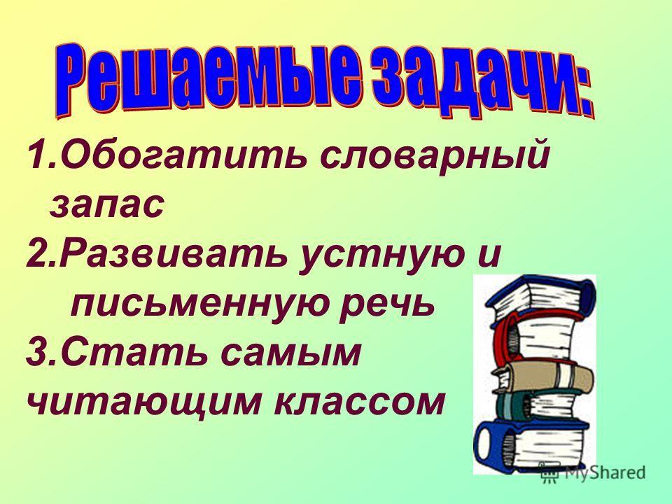 1.Обогатить словарный запас 2.Развивать устную и письменную речь 3.Стать самым читающим классом