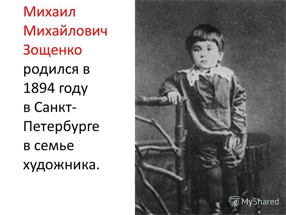 Михаил Михайлович Зощенко родился в 1894 году в Санкт- Петербурге в семье художника.