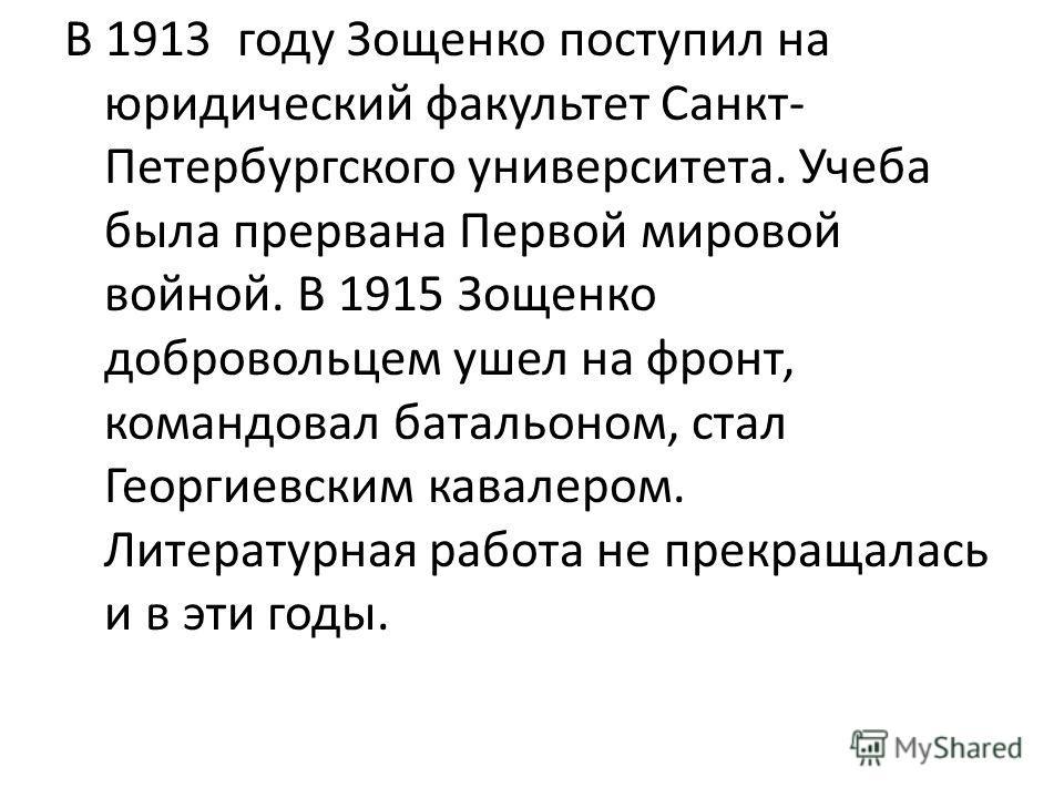 В 1913 году Зощенко поступил на юридический факультет Санкт- Петербургского университета. Учеба была прервана Первой мировой войной. В 1915 Зощенко добровольцем ушел на фронт, командовал батальоном, стал Георгиевским кавалером. Литературная работа не