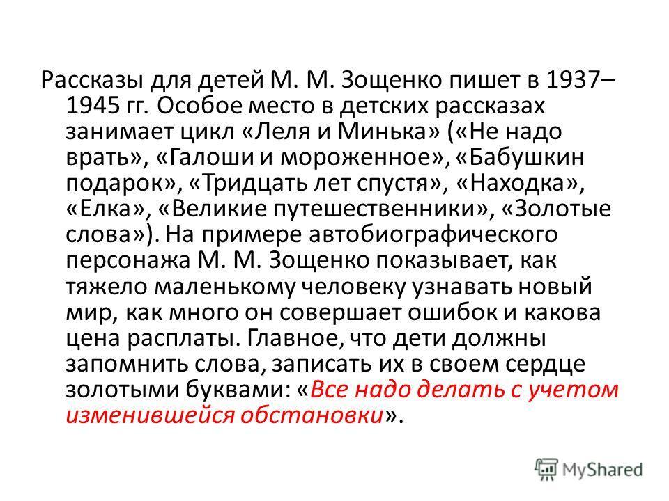 Рассказы для детей М. М. Зощенко пишет в 1937– 1945 гг. Особое место в детских рассказах занимает цикл «Леля и Минька» («Не надо врать», «Галоши и мороженное», «Бабушкин подарок», «Тридцать лет спустя», «Находка», «Елка», «Великие путешественники», «