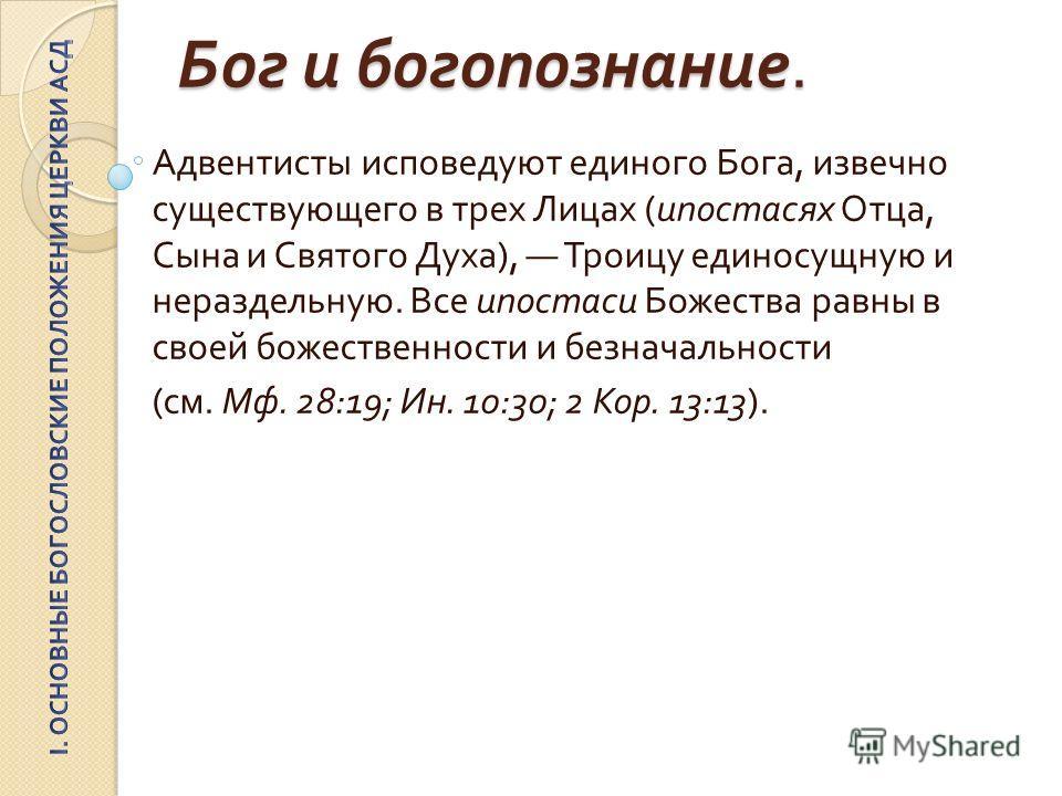 Бог и богопознание. Адвентисты исповедуют единого Бога, извечно существующего в трех Лицах ( ипостасях Отца, Сына и Святого Духа ), Троицу единосущную и нераздельную. Все ипостаси Божества равны в своей божественности и безначальности ( см. Мф. 28:19