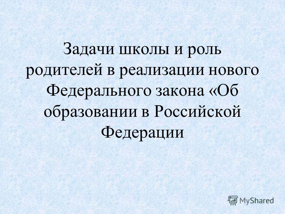 Задачи школы и роль родителей в реализации нового Федерального закона «Об образовании в Российской Федерации