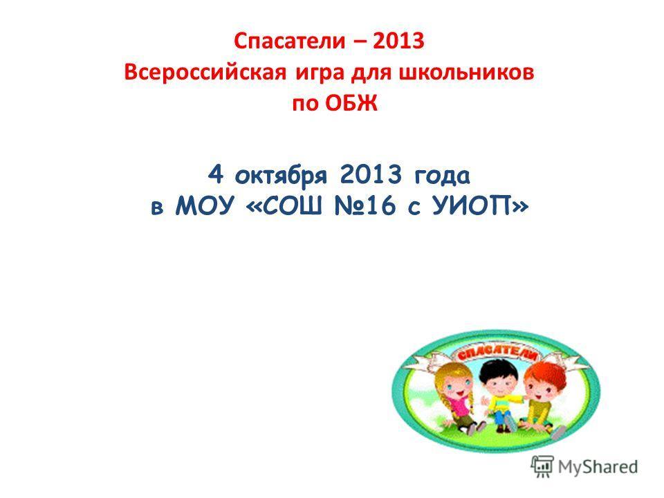 Спасатели – 2013 Всероссийская игра для школьников по ОБЖ 4 октября 2013 года в МОУ «СОШ 16 с УИОП»