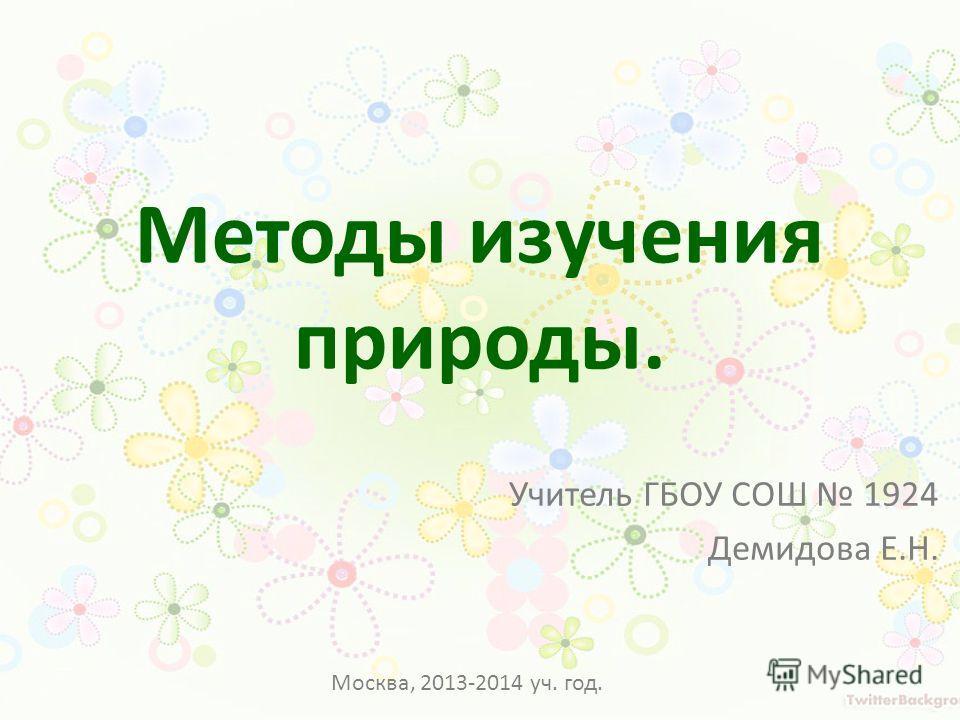 Методы изучения природы. Учитель ГБОУ СОШ 1924 Демидова Е.Н. Москва, 2013-2014 уч. год.