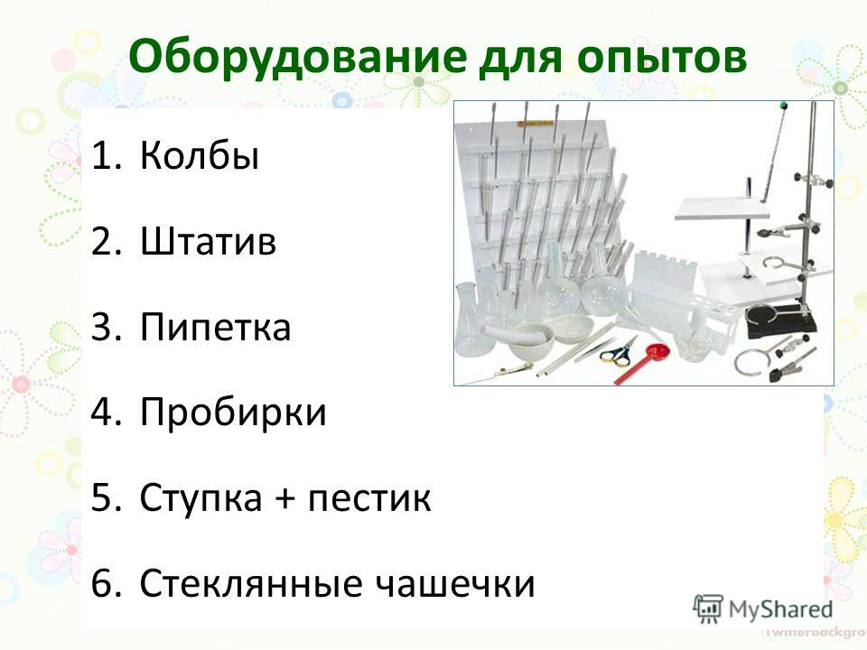 Оборудование для опытов 1.Колбы 2.Штатив 3.Пипетка 4.Пробирки 5.Ступка + пестик 6.Стеклянные чашечки