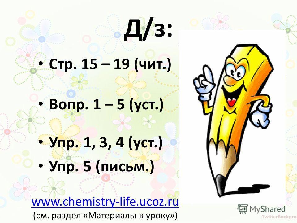 Д/з: Стр. 15 – 19 (чит.) Вопр. 1 – 5 (уст.) Упр. 1, 3, 4 (уст.) Упр. 5 (письм.) www.chemistry-life.ucoz.ru (см. раздел «Материалы к уроку»)
