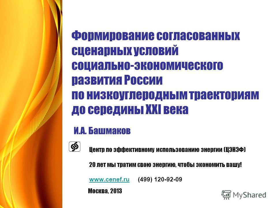 Формирование согласованных сценарных условий социально-экономического развития России по низкоуглеродным траекториям до середины XXI века И.А. Башмаков Центр по эффективному использованию энергии (ЦЭНЭФ) 20 лет мы тратим свою энергию, чтобы экономить