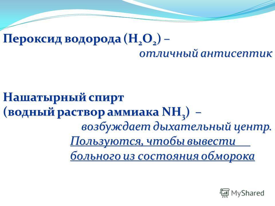 Пероксид водорода (Н 2 О 2 ) – отличный антисептик Нашатырный спирт (водный раствор аммиака NH 3 ) – возбуждает дыхательный центр. Пользуются, чтобы вывести больного из состояния обморока Пользуются, чтобы вывести больного из состояния обморока