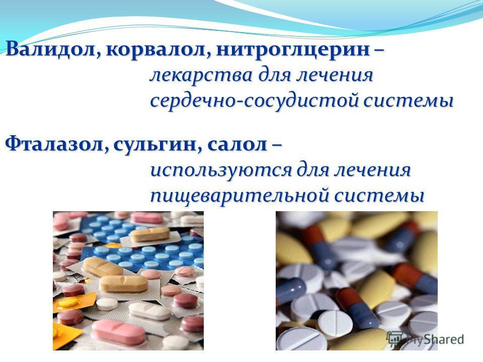 Валидол, корвалол, нитроглцерин – лекарства для лечения сердечно-сосудистой системы Фталазол, сульгин, салол – используются для лечения пищеварительной системы