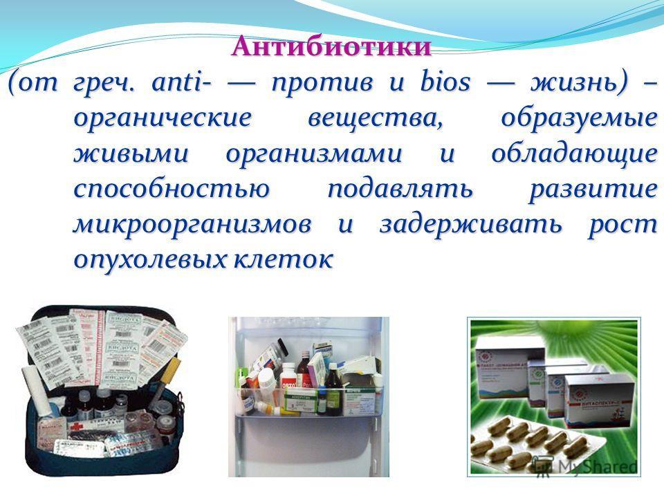 Антибиотики (от греч. anti- против и biоs жизнь) – органические вещества, образуемые живыми организмами и обладающие способностью подавлять развитие микроорганизмов и задерживать рост опухолевых клеток