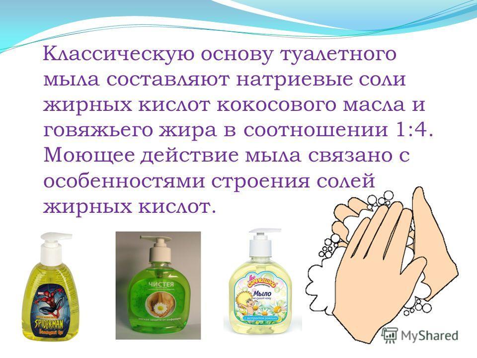Классическую основу туалетного мыла составляют натриевые соли жирных кислот кокосового масла и говяжьего жира в соотношении 1:4. Моющее действие мыла связано с особенностями строения солей жирных кислот.