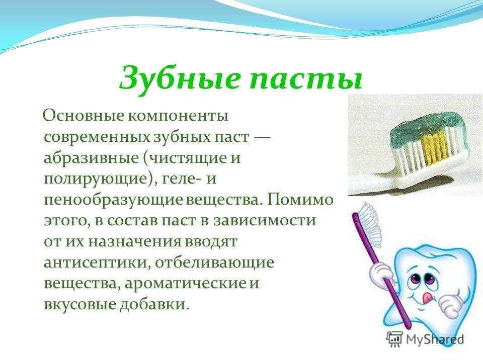 Зубные пасты Основные компоненты современных зубных паст абразивные (чистящие и полирующие), геле- и пенообразующие вещества. Помимо этого, в состав паст в зависимости от их назначения вводят антисептики, отбеливающие вещества, ароматические и вкусов