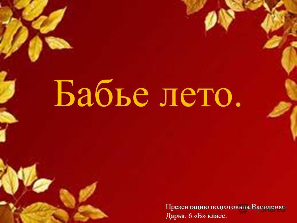 Бабье лето. Презентацию подготовила Василенко Дарья. 6 «Б» класс.