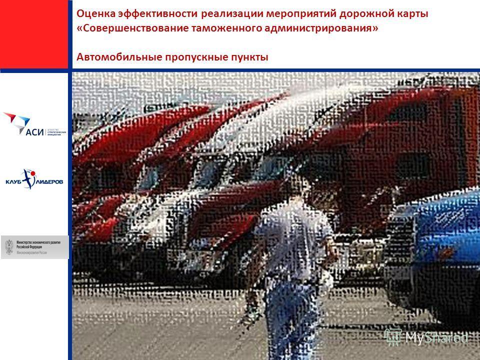 Оценка эффективности реализации мероприятий дорожной карты «Совершенствование таможенного администрирования» Автомобильные пропускные пункты