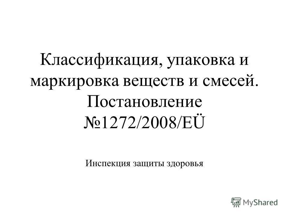 Классификация, упаковка и маркировка веществ и смесей. Постановление1272/2008/EÜ Инспекция защиты здоровья