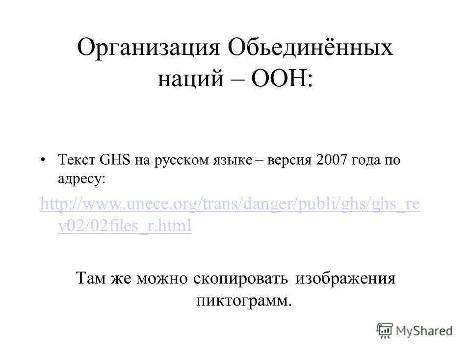 Организация Обьединённых наций – ООН: Текст GHS на русском языке – версия 2007 года по адресу: http://www.unece.org/trans/danger/publi/ghs/ghs_re v02/02files_r.html Там же можно скопировать изображения пиктограмм.