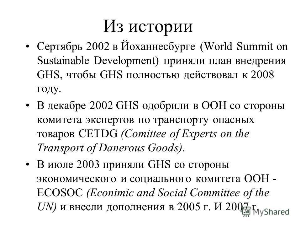 Из истории Сертябрь 2002 в Йоханнесбурге (World Summit on Sustainable Development) приняли план внедрения GHS, чтобы GHS полностью действовал к 2008 году. В декабре 2002 GHS одобрили в ООН со стороны комитета экспертов по транспорту опасных товаров C