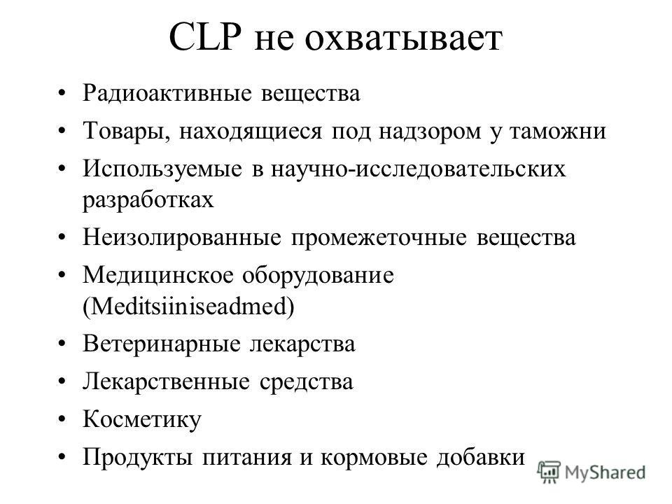 CLP не охватывает Радиоактивные вещества Товары, находящиеся под надзором у таможни Используемые в научно-исследовательских разработках Неизолированные промежеточные вещества Медицинское оборудование (Meditsiiniseadmed) Ветеринарные лекарства Лекарст
