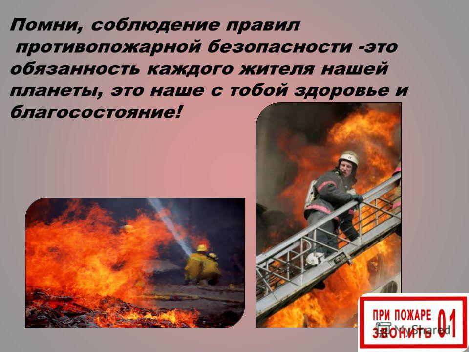 Помни, соблюдение правил противопожарной безопасности -это обязанность каждого жителя нашей планеты, это наше с тобой здоровье и благосостояние!