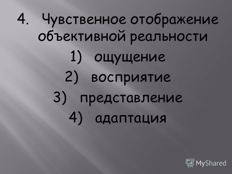 4. Чувственное отображение объективной реальности 1) ощущение 2) восприятие 3) представление 4) адаптация
