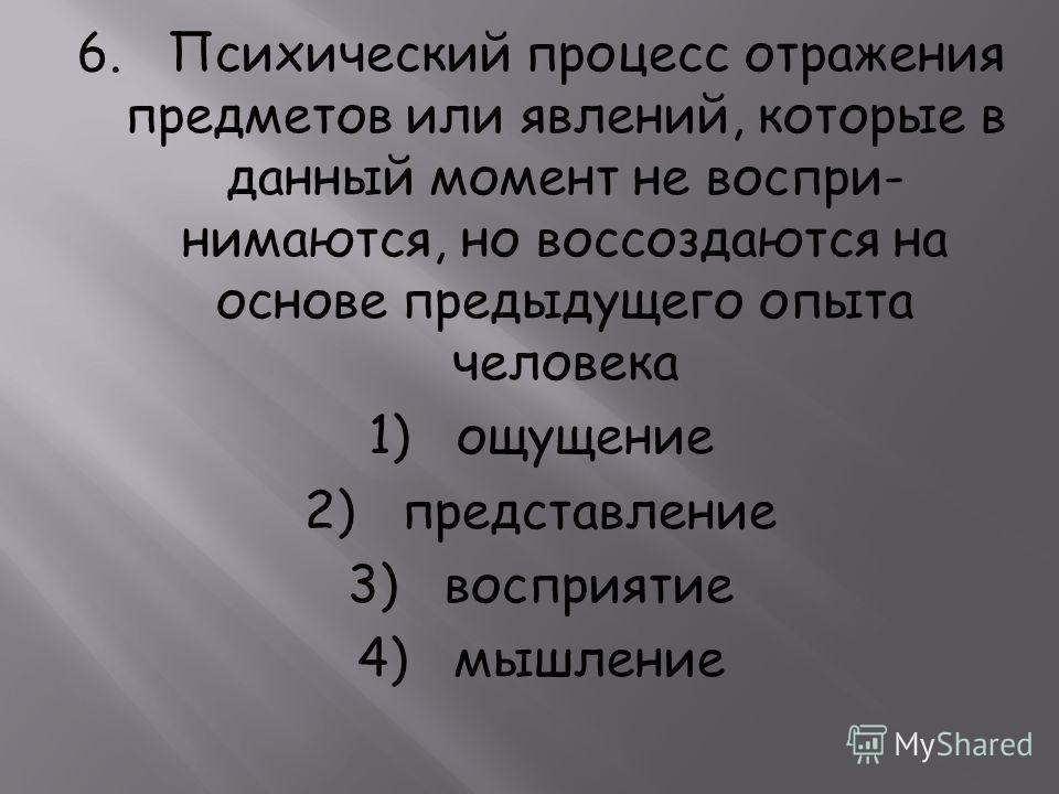 6. Психический процесс отражения предметов или явлений, которые в данный момент не воспри нимаются, но воссоздаются на основе предыдущего опыта человека 1) ощущение 2) представление 3) восприятие 4) мышление