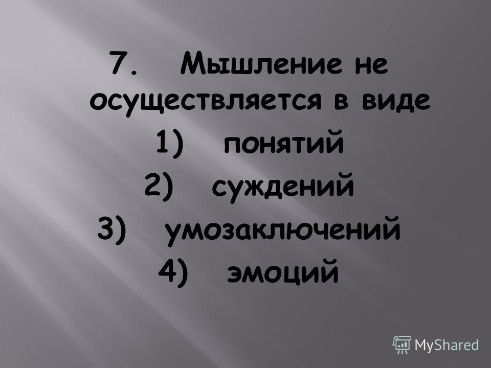 7. Мышление не осуществляется в виде 1) понятий 2) суждений 3) умозаключений 4) эмоций