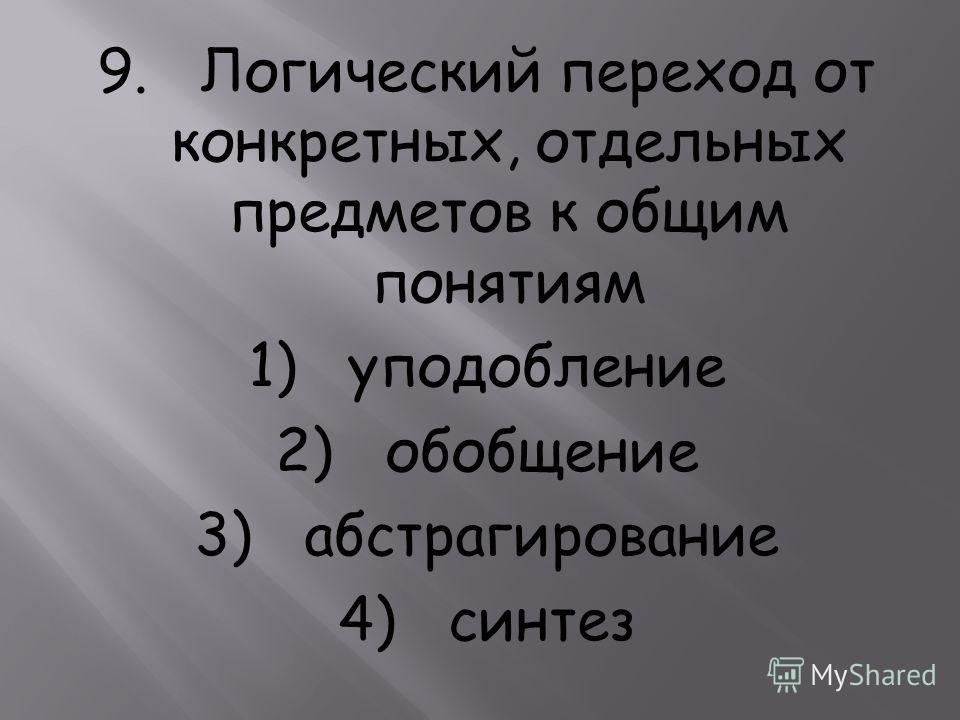 9. Логический переход от конкретных, отдельных предметов к общим понятиям 1) уподобление 2) обобщение 3) абстрагирование 4) синтез