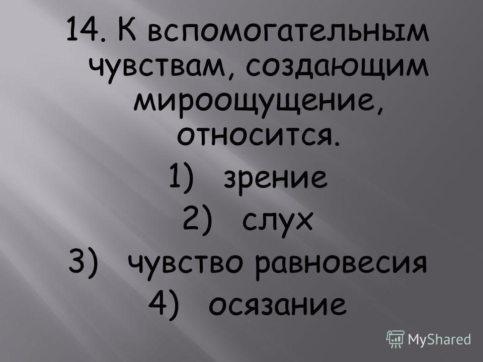 14. К вспомогательным чувствам, создающим мироощущение, относится. 1) зрение 2) слух 3) чувство равновесия 4) осязание