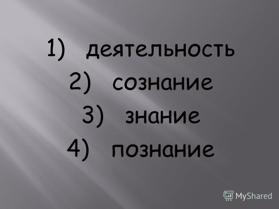 1) деятельность 2) сознание 3) знание 4) познание