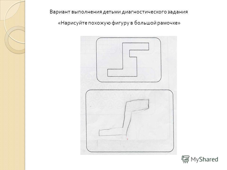 Вариант выполнения детьми диагностического задания « Нарисуйте похожую фигуру в большой рамочке »