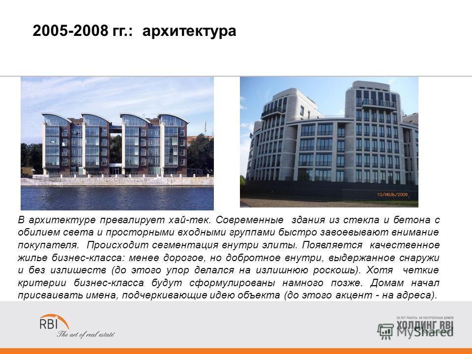 2005-2008 гг.: архитектура В архитектуре превалирует хай-тек. Современные здания из стекла и бетона с обилием света и просторными входными группами быстро завоевывают внимание покупателя. Происходит сегментация внутри элиты. Появляется качественное ж