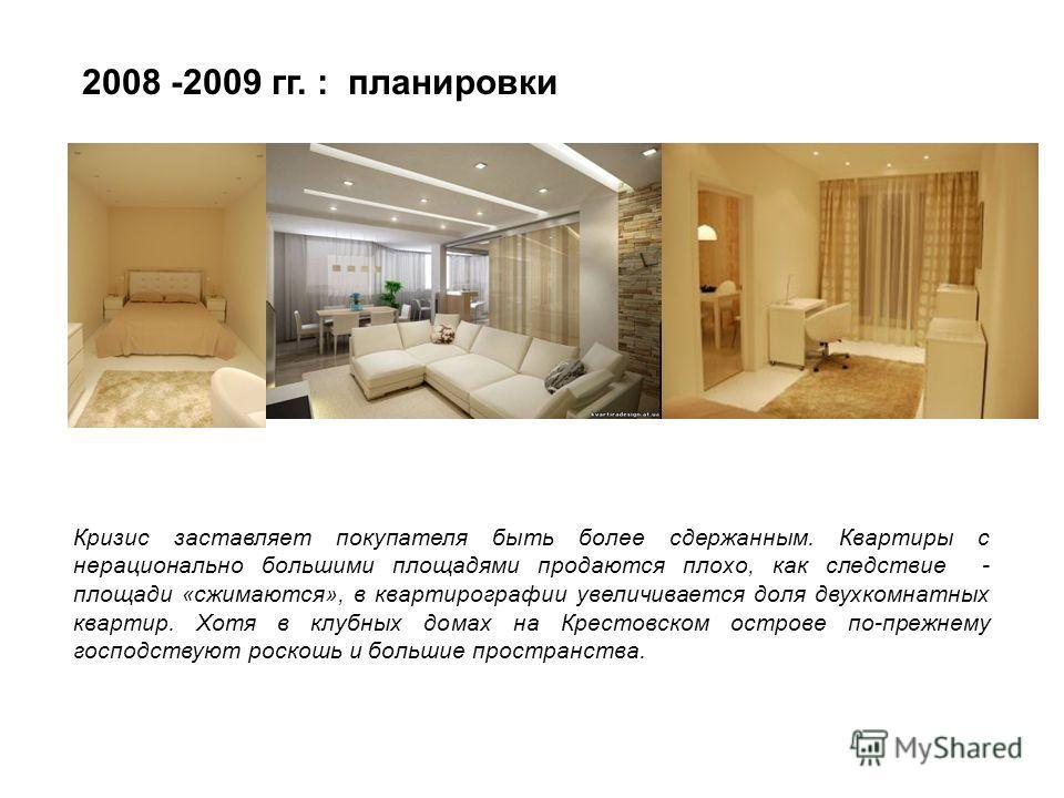 2008 -2009 гг. : планировки Кризис заставляет покупателя быть более сдержанным. Квартиры с нерационально большими площадями продаются плохо, как следствие - площади «сжимаются», в квартирографии увеличивается доля двухкомнатных квартир. Хотя в клубны