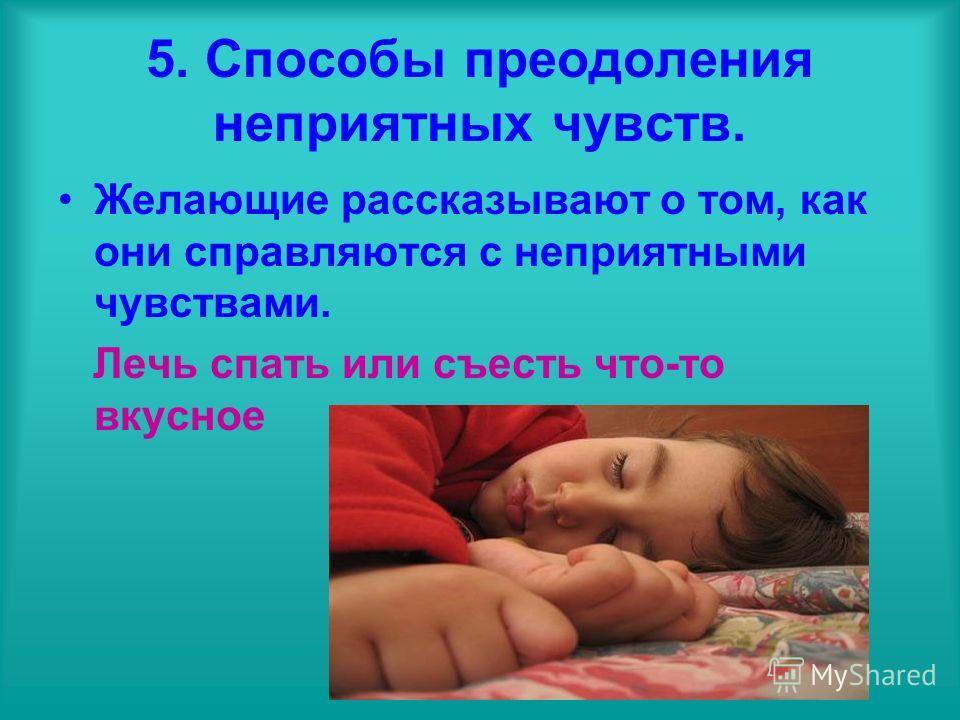 5. Способы преодоления неприятных чувств. Желающие рассказывают о том, как они справляются с неприятными чувствами. Лечь спать или съесть что-то вкусное