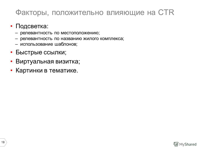 19 Подсветка: –релевантность по местоположению; –релевантность по названию жилого комплекса; –использование шаблонов; Быстрые ссылки; Виртуальная визитка; Картинки в тематике. Факторы, положительно влияющие на CTR