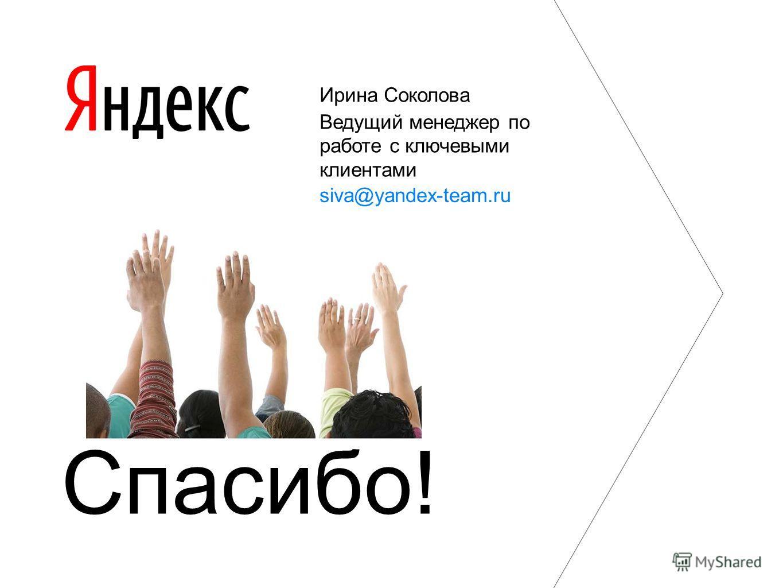 Спасибо! Ирина Соколова Ведущий менеджер по работе с ключевыми клиентами siva@yandex-team.ru